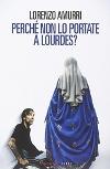 Perché non lo portate a Lourdes?